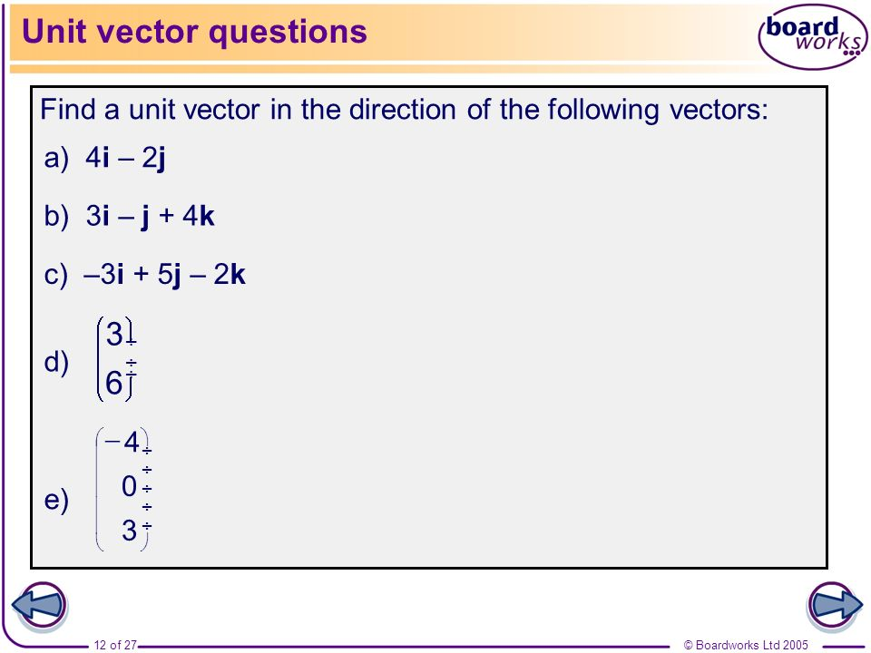 © Boardworks Ltd 200512 of 27 Unit vector questions Find a unit vector in the direction of the following vectors: 3 0 4 6 3 a) 4i – 2j b) 3i – j + 4k