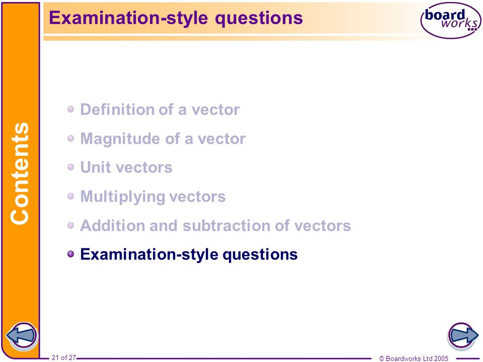 © Boardworks Ltd 200521 of 27 Contents © Boardworks Ltd 2005 21 of 27 Examination-style questions Definition of a vector Magnitude of a vector Unit ve