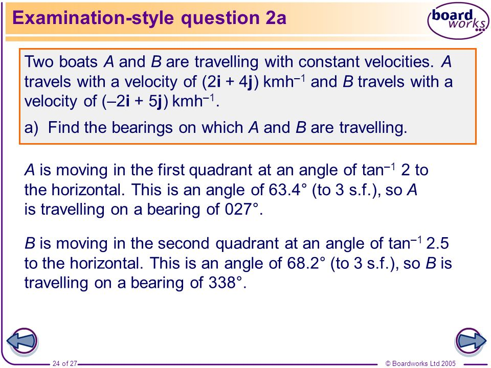 © Boardworks Ltd 200524 of 27 Examination-style question 2a Two boats A and B are travelling with constant velocities. A travels with a velocity of (2