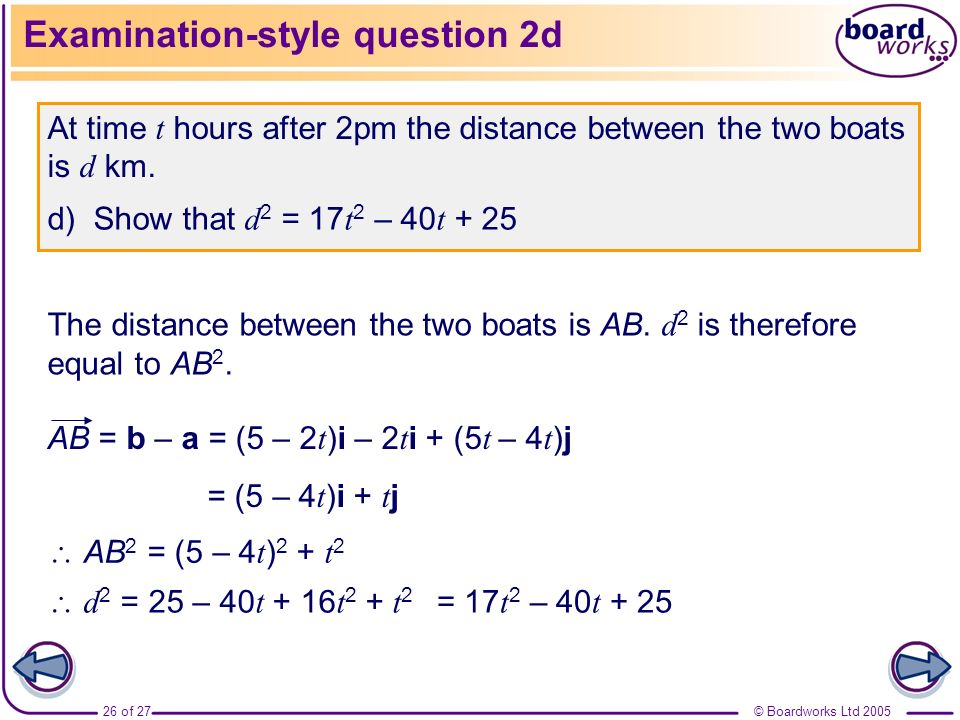 © Boardworks Ltd 200526 of 27 Examination-style question 2d At time t hours after 2pm the distance between the two boats is d km. d) Show that d 2 = 1