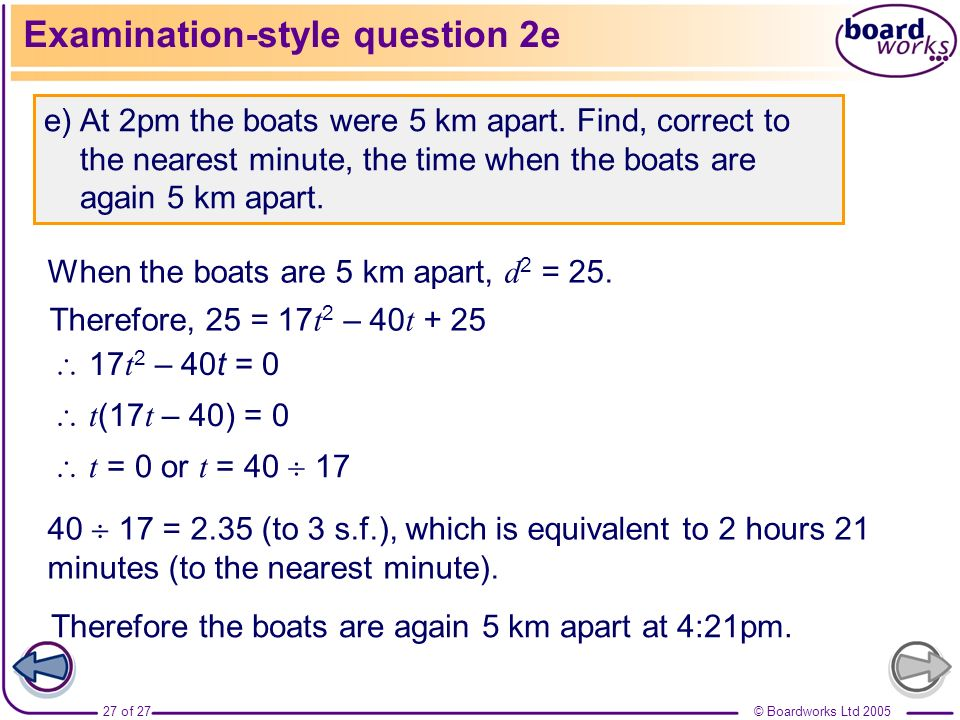 © Boardworks Ltd 200527 of 27 Examination-style question 2e e) At 2pm the boats were 5 km apart. Find, correct to the nearest minute, the time when th