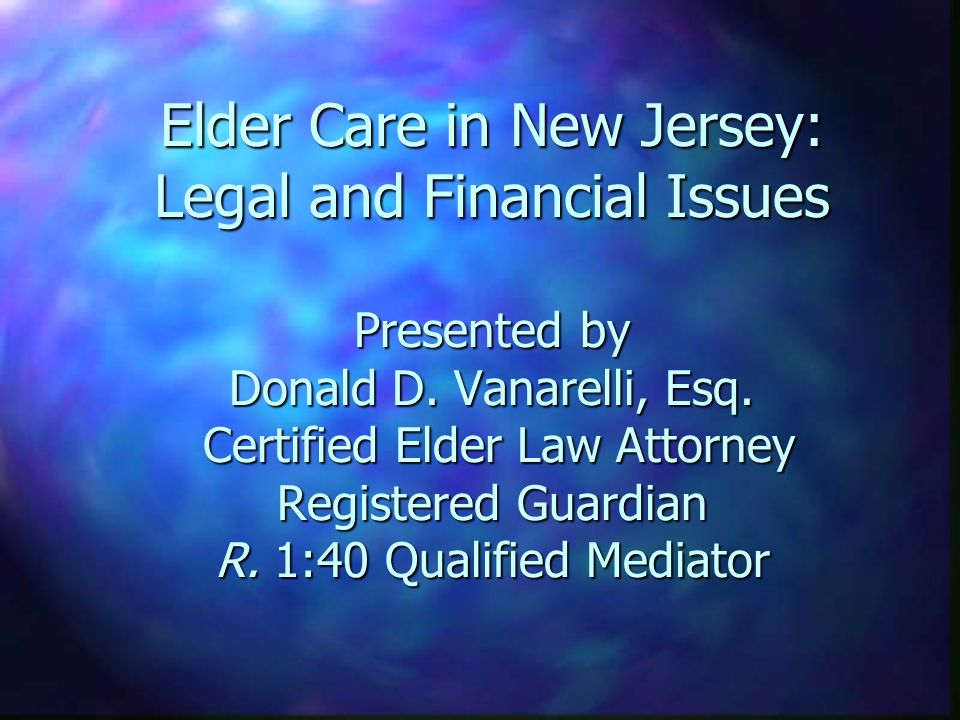 Elder Care in New Jersey: Legal and Financial Issues Presented by Donald D. Vanarelli, Esq. Certified Elder Law Attorney Registered Guardian R. 1:40 Q