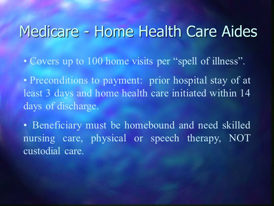 Medicare - Home Health Care Aides Covers up to 100 home visits per spell of illness. Preconditions to payment: prior hospital stay of at least 3 days