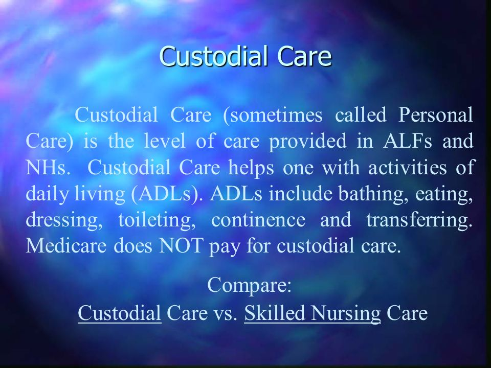 Custodial Care Custodial Care (sometimes called Personal Care) is the level of care provided in ALFs and NHs. Custodial Care helps one with activities