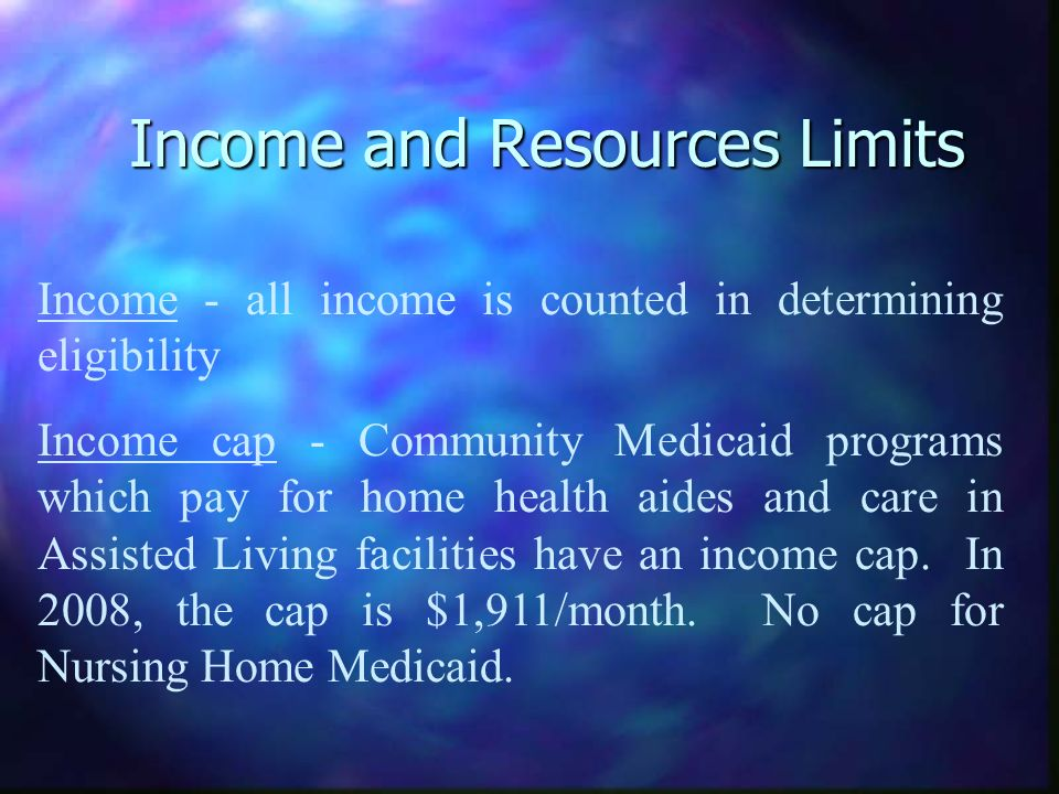 Income and Resources Limits Income - all income is counted in determining eligibility Income cap - Community Medicaid programs which pay for home heal