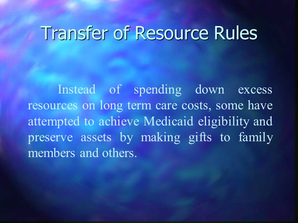 Transfer of Resource Rules Instead of spending down excess resources on long term care costs, some have attempted to achieve Medicaid eligibility and preserve assets by making gifts to family members and others.