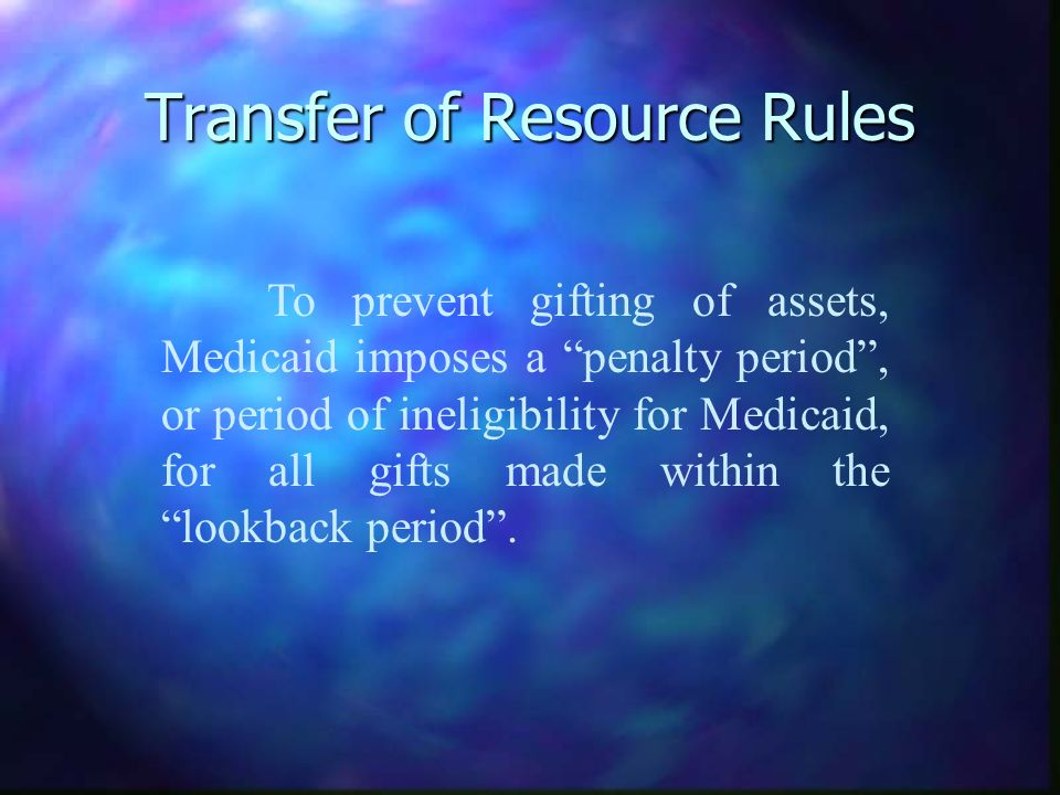 Transfer of Resource Rules To prevent gifting of assets, Medicaid imposes a penalty period, or period of ineligibility for Medicaid, for all gifts mad
