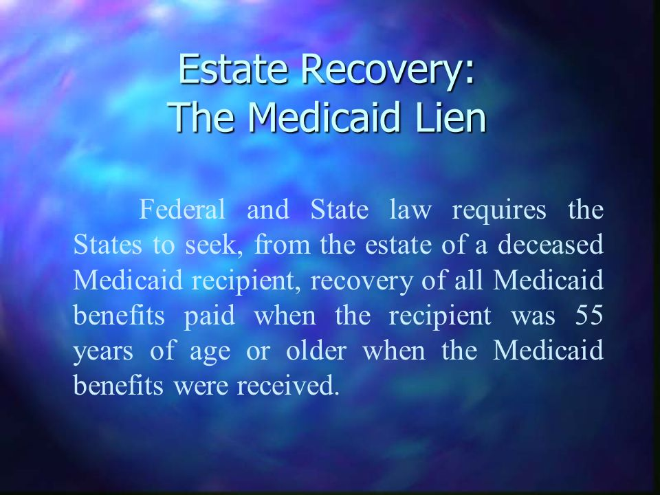 Estate Recovery: The Medicaid Lien Federal and State law requires the States to seek, from the estate of a deceased Medicaid recipient, recovery of all Medicaid benefits paid when the recipient was 55 years of age or older when the Medicaid benefits were received.
