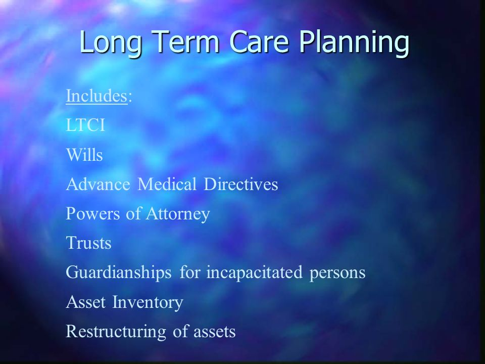 Long Term Care Planning Includes: LTCI Wills Advance Medical Directives Powers of Attorney Trusts Guardianships for incapacitated persons Asset Inventory Restructuring of assets