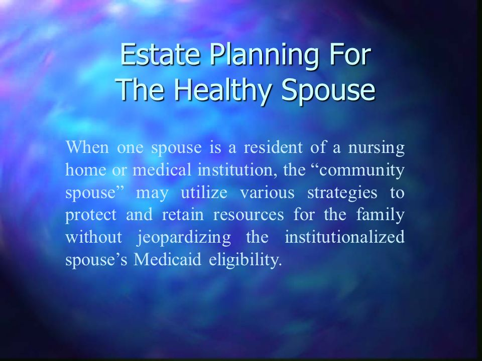 Estate Planning For The Healthy Spouse When one spouse is a resident of a nursing home or medical institution, the community spouse may utilize various strategies to protect and retain resources for the family without jeopardizing the institutionalized spouses Medicaid eligibility.