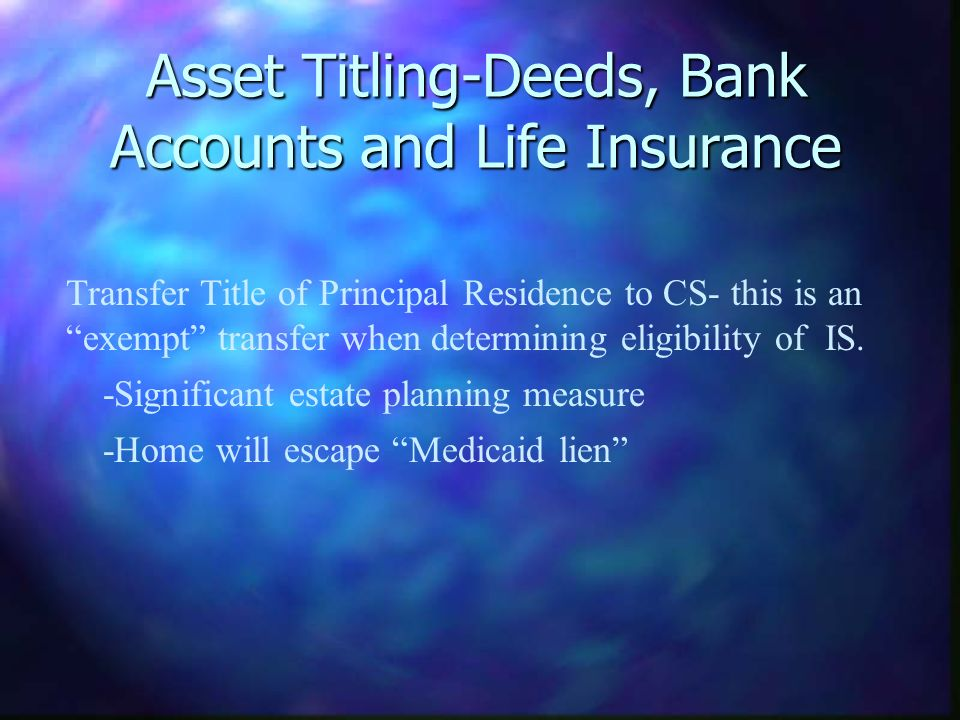 Asset Titling-Deeds, Bank Accounts and Life Insurance Transfer Title of Principal Residence to CS- this is an exempt transfer when determining eligibi