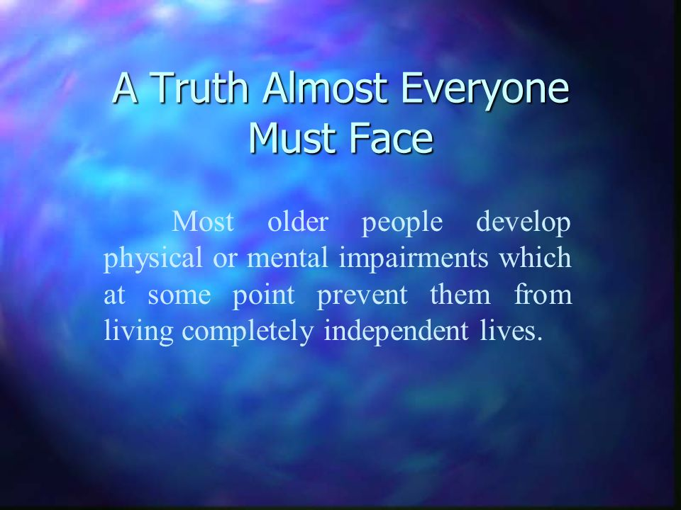 A Truth Almost Everyone Must Face Most older people develop physical or mental impairments which at some point prevent them from living completely independent lives.