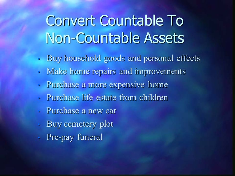Convert Countable To Non-Countable Assets Buy household goods and personal effects Buy household goods and personal effects Make home repairs and improvements Make home repairs and improvements Purchase a more expensive home Purchase a more expensive home Purchase life estate from children Purchase life estate from children Purchase a new car Purchase a new car Buy cemetery plot Buy cemetery plot Pre-pay funeral Pre-pay funeral