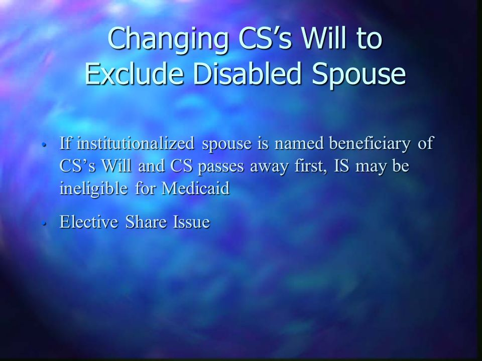 Changing CSs Will to Exclude Disabled Spouse If institutionalized spouse is named beneficiary of CSs Will and CS passes away first, IS may be ineligib