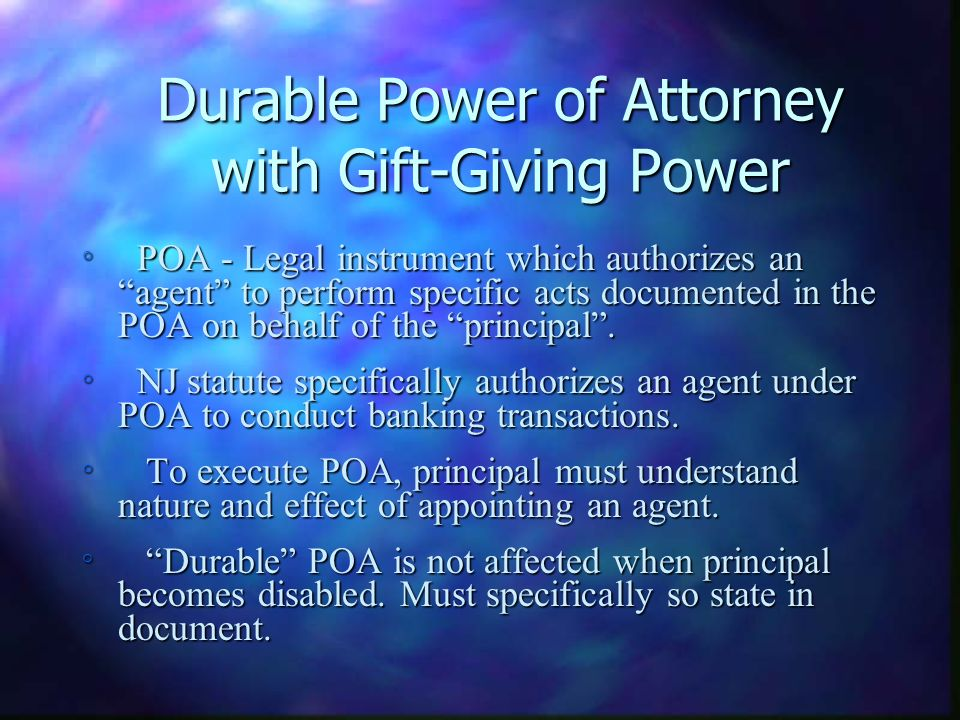 Durable Power of Attorney with Gift-Giving Power ° POA - Legal instrument which authorizes an agent to perform specific acts documented in the POA on behalf of the principal.