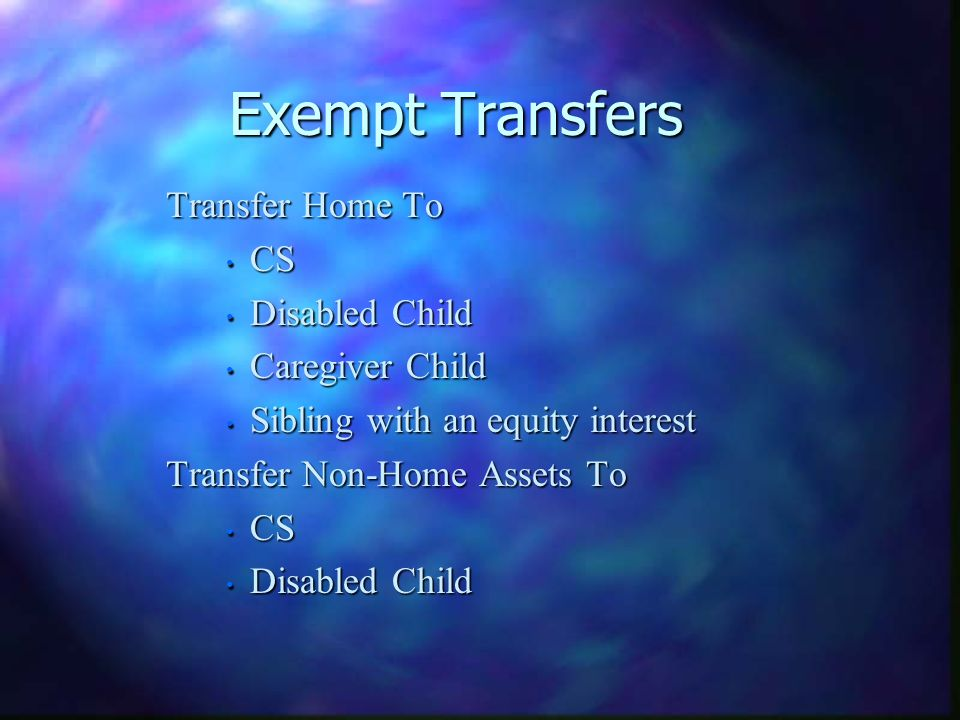 Exempt Transfers Transfer Home To Transfer Home To CS CS Disabled Child Disabled Child Caregiver Child Caregiver Child Sibling with an equity interest Sibling with an equity interest Transfer Non-Home Assets To Transfer Non-Home Assets To CS CS Disabled Child Disabled Child