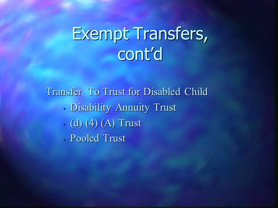 Exempt Transfers, contd Transfer To Trust for Disabled Child Transfer To Trust for Disabled Child Disability Annuity Trust Disability Annuity Trust (d) (4) (A) Trust (d) (4) (A) Trust Pooled Trust Pooled Trust