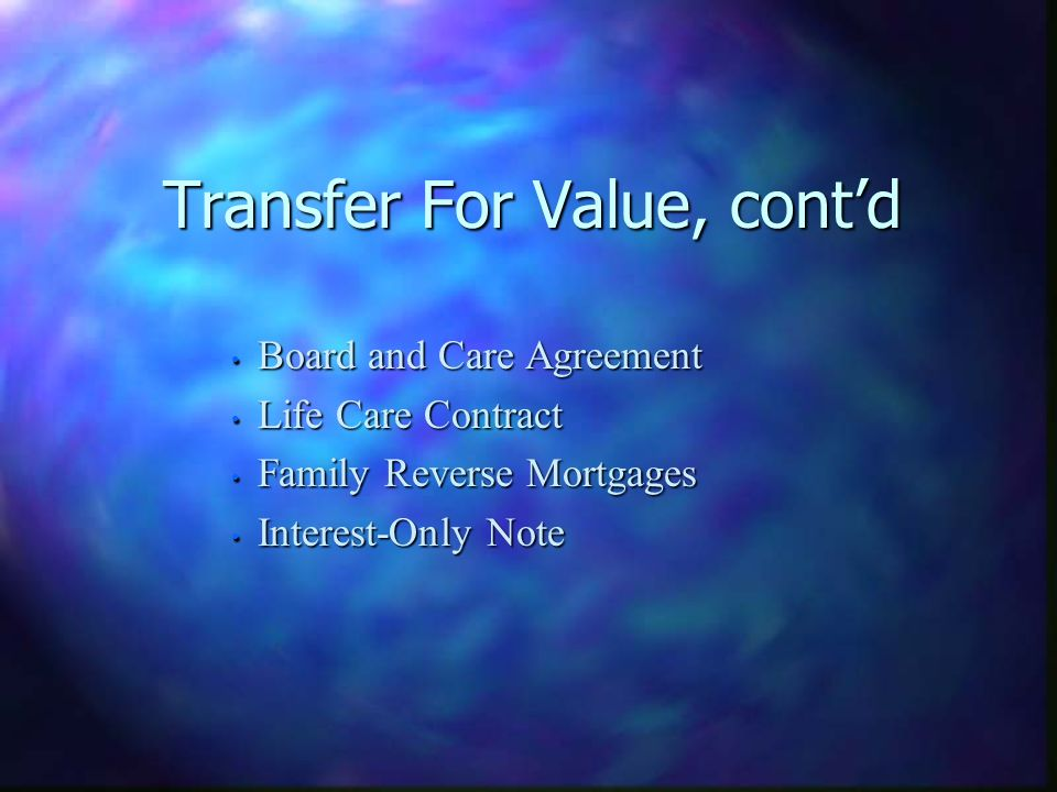 Transfer For Value, contd Board and Care Agreement Board and Care Agreement Life Care Contract Life Care Contract Family Reverse Mortgages Family Reverse Mortgages Interest-Only Note Interest-Only Note