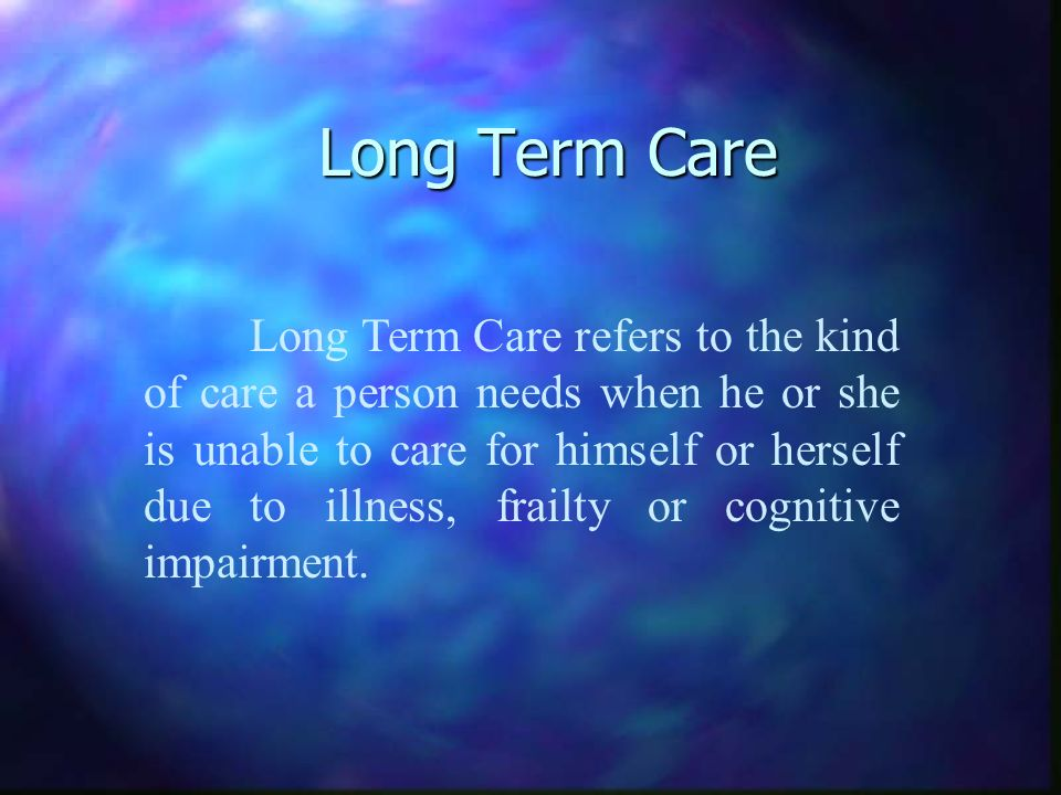 Long Term Care Long Term Care refers to the kind of care a person needs when he or she is unable to care for himself or herself due to illness, frailty or cognitive impairment.