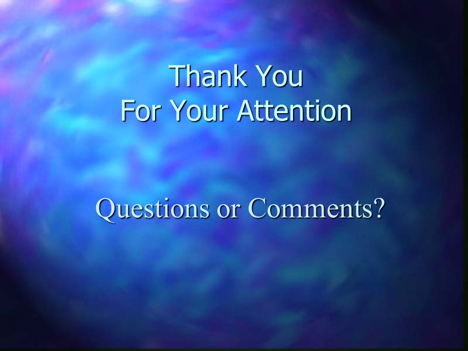 Thank You For Your Attention Questions or Comments?