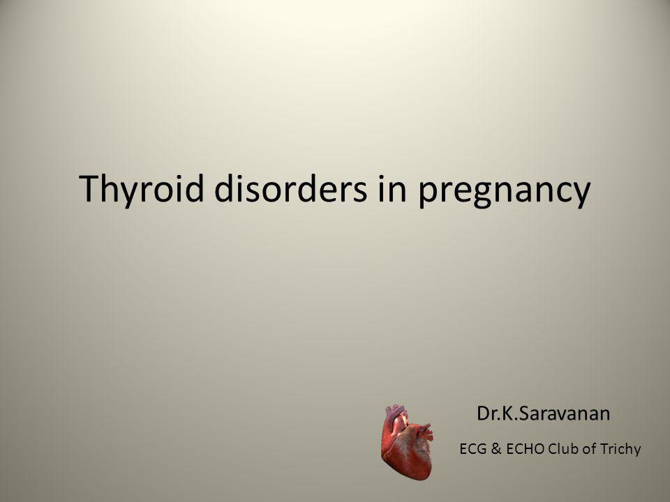 Thyroid disorders in pregnancy Dr.K.Saravanan ECG & ECHO Club of Trichy