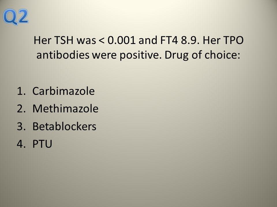 Her TSH was < 0.001 and FT4 8.9. Her TPO antibodies were positive. Drug of choice: 1.Carbimazole 2.Methimazole 3.Betablockers 4.PTU