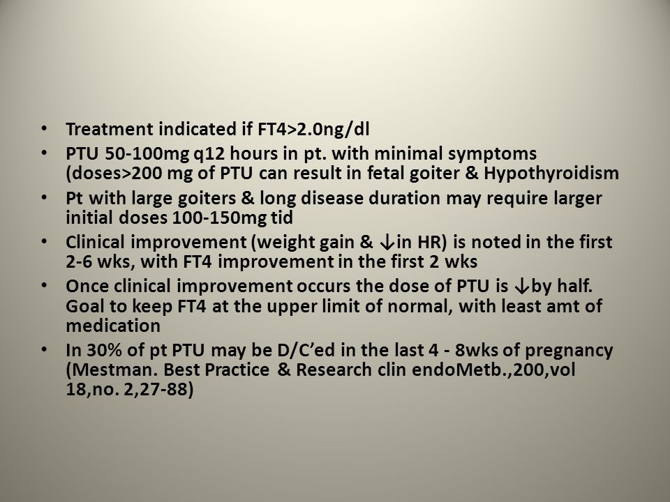 Treatment indicated if FT4>2.0ng/dl PTU 50-100mg q12 hours in pt. with minimal symptoms (doses>200 mg of PTU can result in fetal goiter & Hypothyroidi