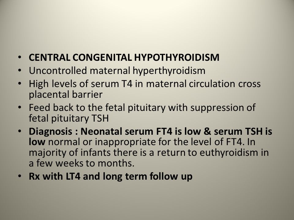 CENTRAL CONGENITAL HYPOTHYROIDISM Uncontrolled maternal hyperthyroidism High levels of serum T4 in maternal circulation cross placental barrier Feed b