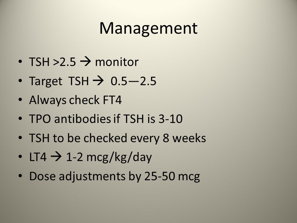 Management TSH >2.5 monitor Target TSH 0.52.5 Always check FT4 TPO antibodies if TSH is 3-10 TSH to be checked every 8 weeks LT4 1-2 mcg/kg/day Dose a