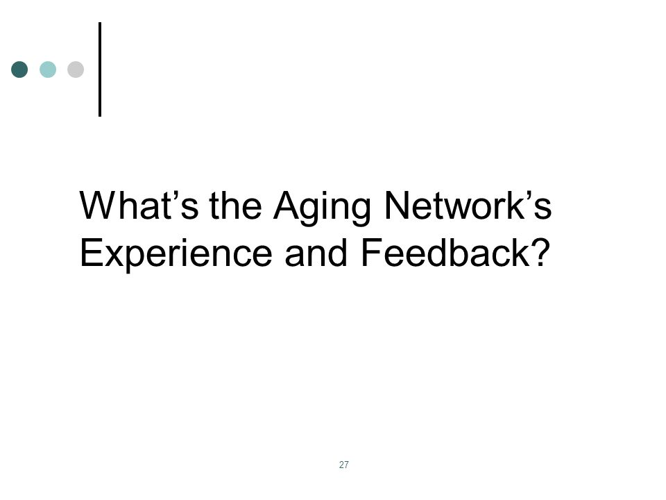 Whats the Aging Networks Experience and Feedback 27