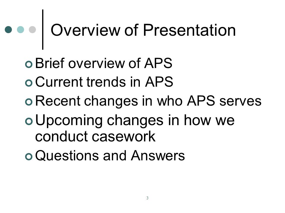 3 Overview of Presentation Brief overview of APS Current trends in APS Recent changes in who APS serves Upcoming changes in how we conduct casework Questions and Answers