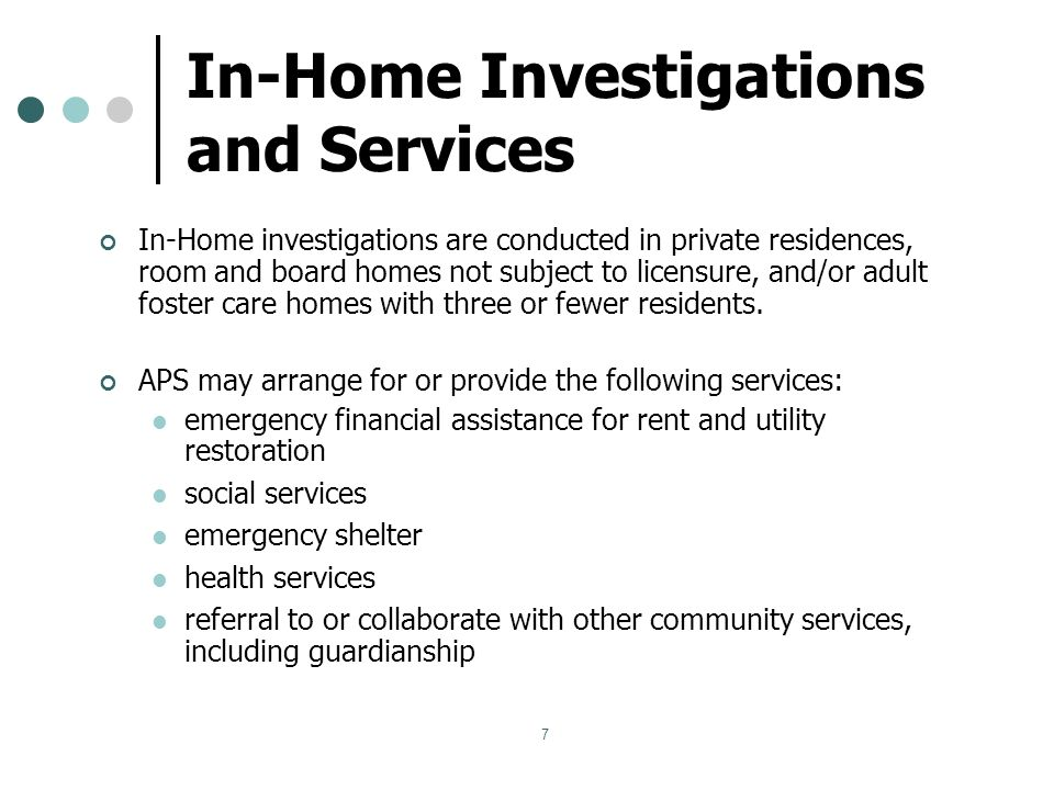 7 In-Home Investigations and Services In-Home investigations are conducted in private residences, room and board homes not subject to licensure, and/or adult foster care homes with three or fewer residents.