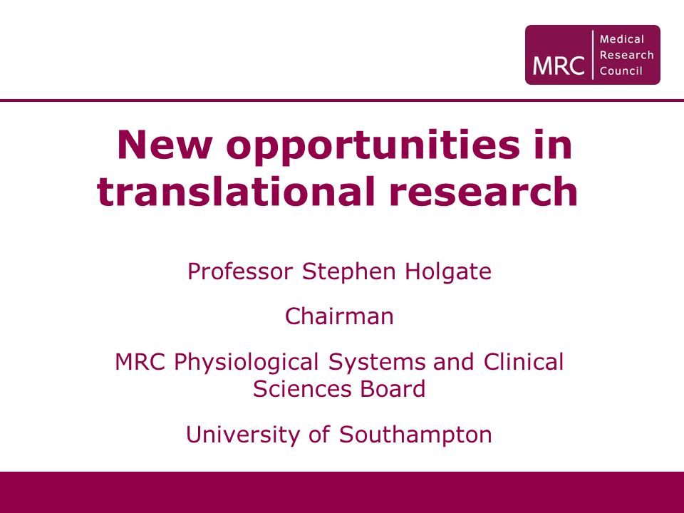 New opportunities in translational research Professor Stephen Holgate Chairman MRC Physiological Systems and Clinical Sciences Board University of Sou
