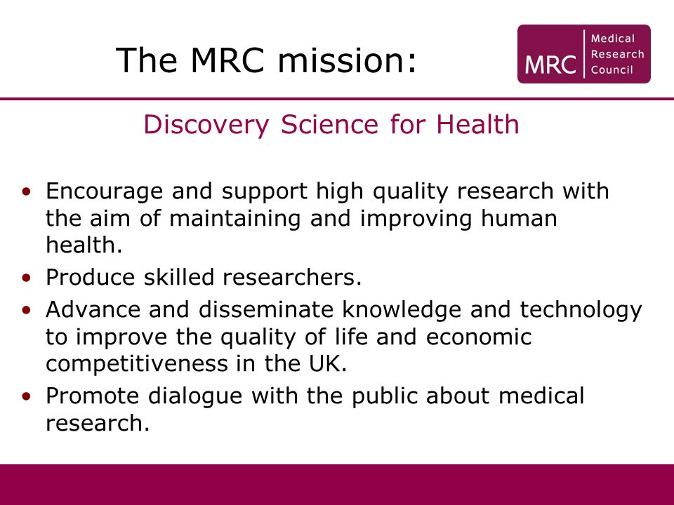 Discovery Science for Health Encourage and support high quality research with the aim of maintaining and improving human health. Produce skilled resea
