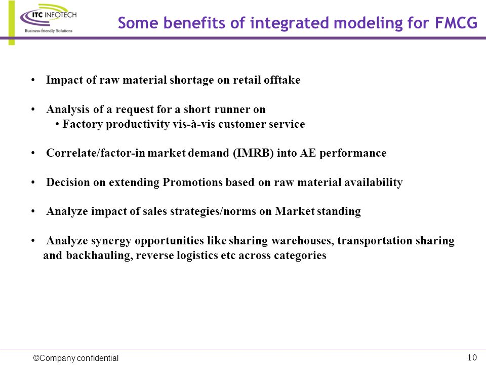 ©Company confidential 10 Some benefits of integrated modeling for FMCG Impact of raw material shortage on retail offtake Analysis of a request for a s