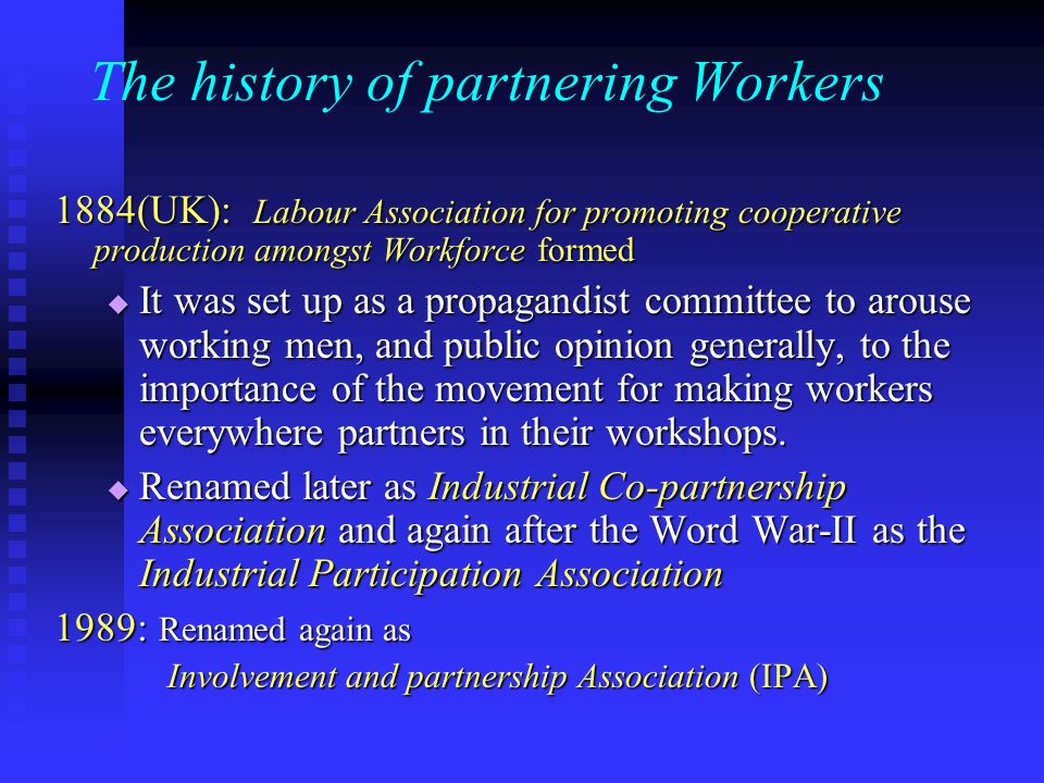 The history of partnering Workers 1884(UK): Labour Association for promoting cooperative production amongst Workforce formed It was set up as a propagandist committee to arouse working men, and public opinion generally, to the importance of the movement for making workers everywhere partners in their workshops.