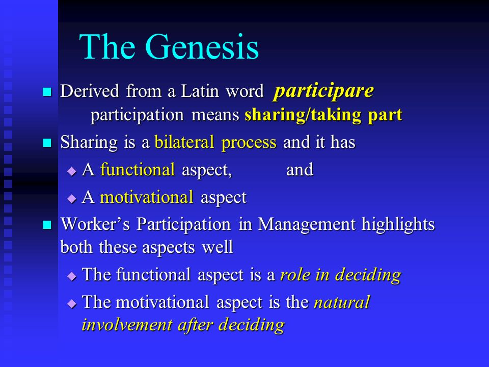 The Genesis Derived from a Latin word participare participation means sharing/taking part Derived from a Latin word participare participation means sharing/taking part Sharing is a bilateral process and it has Sharing is a bilateral process and it has A functional aspect,and A functional aspect,and A motivational aspect A motivational aspect Workers Participation in Management highlights both these aspects well Workers Participation in Management highlights both these aspects well The functional aspect is a role in deciding The functional aspect is a role in deciding The motivational aspect is the natural involvement after deciding The motivational aspect is the natural involvement after deciding