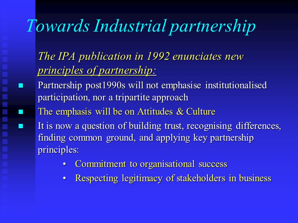 Towards Industrial partnership The IPA publication in 1992 enunciates new principles of partnership: The IPA publication in 1992 enunciates new principles of partnership: Partnership post1990s will not emphasise institutionalised participation, nor a tripartite approach Partnership post1990s will not emphasise institutionalised participation, nor a tripartite approach The emphasis will be on Attitudes & Culture The emphasis will be on Attitudes & Culture It is now a question of building trust, recognising differences, finding common ground, and applying key partnership principles: It is now a question of building trust, recognising differences, finding common ground, and applying key partnership principles: Commitment to organisational successCommitment to organisational success Respecting legitimacy of stakeholders in businessRespecting legitimacy of stakeholders in business