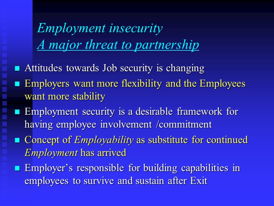 Employment insecurity A major threat to partnership Attitudes towards Job security is changing Attitudes towards Job security is changing Employers want more flexibility and the Employees want more stability Employers want more flexibility and the Employees want more stability Employment security is a desirable framework for having employee involvement /commitment Employment security is a desirable framework for having employee involvement /commitment Concept of Employability as substitute for continued Employment has arrived Concept of Employability as substitute for continued Employment has arrived Employers responsible for building capabilities in employees to survive and sustain after Exit Employers responsible for building capabilities in employees to survive and sustain after Exit