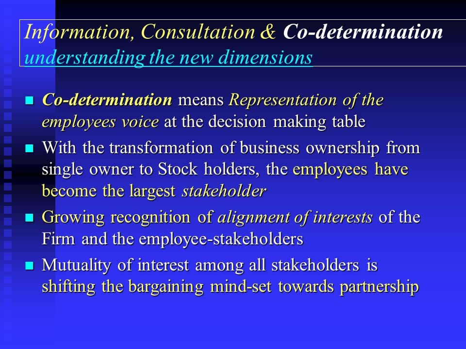 Information, Consultation & Co-determination understanding the new dimensions Co-determination means Representation of the employees voice at the decision making table Co-determination means Representation of the employees voice at the decision making table With the transformation of business ownership from single owner to Stock holders, the employees have become the largest stakeholder With the transformation of business ownership from single owner to Stock holders, the employees have become the largest stakeholder Growing recognition of alignment of interests of the Firm and the employee-stakeholders Growing recognition of alignment of interests of the Firm and the employee-stakeholders Mutuality of interest among all stakeholders is shifting the bargaining mind-set towards partnership Mutuality of interest among all stakeholders is shifting the bargaining mind-set towards partnership
