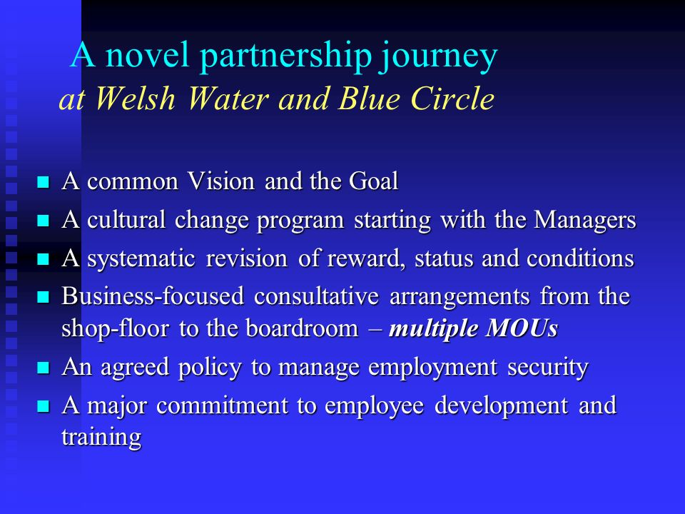 A novel partnership journey at Welsh Water and Blue Circle A common Vision and the Goal A common Vision and the Goal A cultural change program starting with the Managers A cultural change program starting with the Managers A systematic revision of reward, status and conditions A systematic revision of reward, status and conditions Business-focused consultative arrangements from the shop-floor to the boardroom – multiple MOUs Business-focused consultative arrangements from the shop-floor to the boardroom – multiple MOUs An agreed policy to manage employment security An agreed policy to manage employment security A major commitment to employee development and training A major commitment to employee development and training