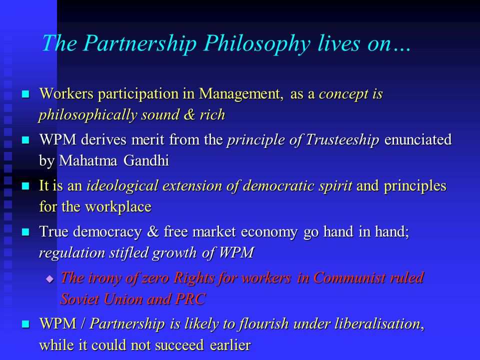 The Partnership Philosophy lives on… Workers participation in Management, as a concept is philosophically sound & rich Workers participation in Management, as a concept is philosophically sound & rich WPM derives merit from the principle of Trusteeship enunciated by Mahatma Gandhi WPM derives merit from the principle of Trusteeship enunciated by Mahatma Gandhi It is an ideological extension of democratic spirit and principles for the workplace It is an ideological extension of democratic spirit and principles for the workplace True democracy & free market economy go hand in hand; regulation stifled growth of WPM True democracy & free market economy go hand in hand; regulation stifled growth of WPM The irony of zero Rights for workers in Communist ruled Soviet Union and PRC The irony of zero Rights for workers in Communist ruled Soviet Union and PRC WPM / Partnership is likely to flourish under liberalisation, while it could not succeed earlier WPM / Partnership is likely to flourish under liberalisation, while it could not succeed earlier