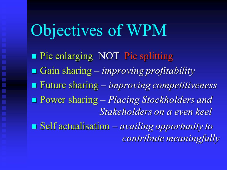 Objectives of WPM Pie enlarging NOT Pie splitting Pie enlarging NOT Pie splitting Gain sharing – improving profitability Gain sharing – improving profitability Future sharing – improving competitiveness Future sharing – improving competitiveness Power sharing – Placing Stockholders and Stakeholders on a even keel Power sharing – Placing Stockholders and Stakeholders on a even keel Self actualisation – availing opportunity to contribute meaningfully Self actualisation – availing opportunity to contribute meaningfully