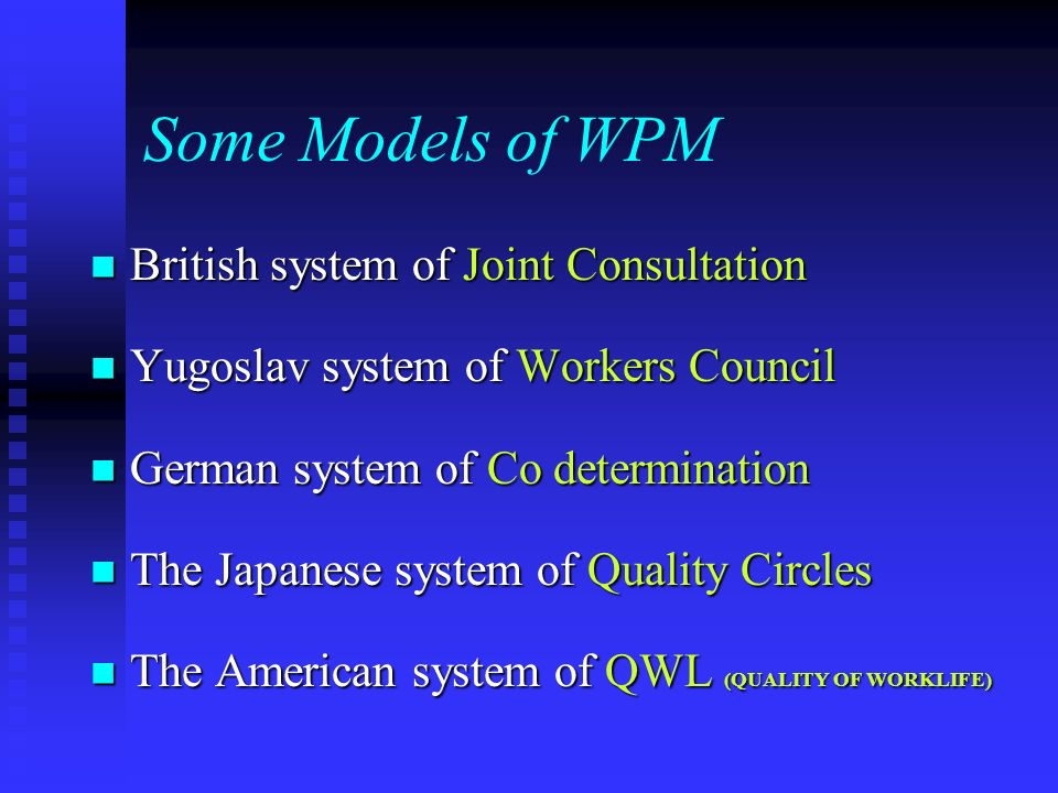 Some Models of WPM British system of Joint Consultation British system of Joint Consultation Yugoslav system of Workers Council Yugoslav system of Workers Council German system of Co determination German system of Co determination The Japanese system of Quality Circles The Japanese system of Quality Circles The American system of QWL (QUALITY OF WORKLIFE) The American system of QWL (QUALITY OF WORKLIFE)