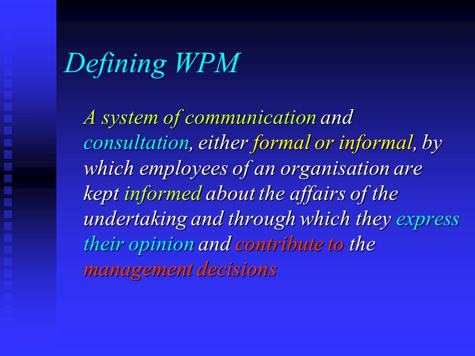 Defining WPM A system of communication and consultation, either formal or informal, by which employees of an organisation are kept informed about the affairs of the undertaking and through which they express their opinion and contribute to the management decisions