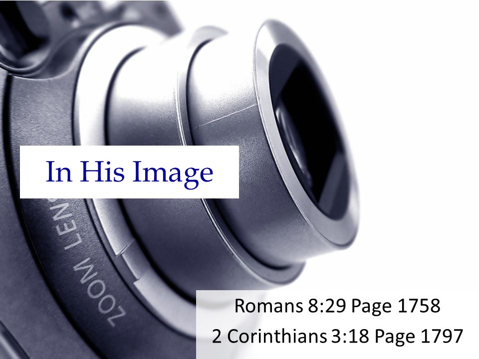 In His Image Romans 8:29 Page 1758 2 Corinthians 3:18 Page 1797