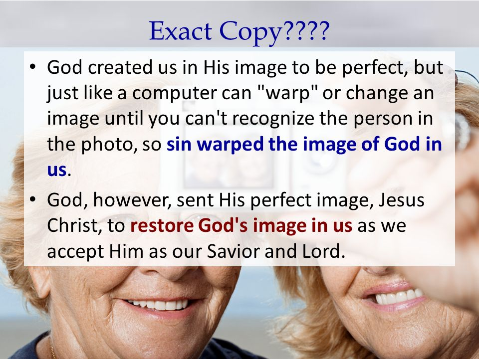 Exact Copy???? God created us in His image to be perfect, but just like a computer can