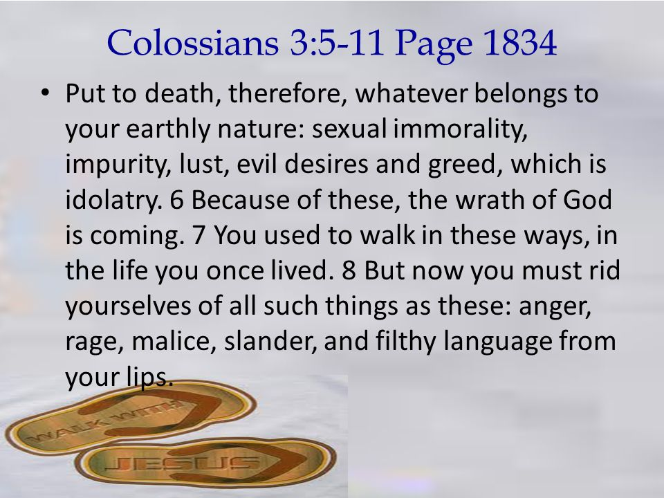 Colossians 3:5-11 Page 1834 Put to death, therefore, whatever belongs to your earthly nature: sexual immorality, impurity, lust, evil desires and gree