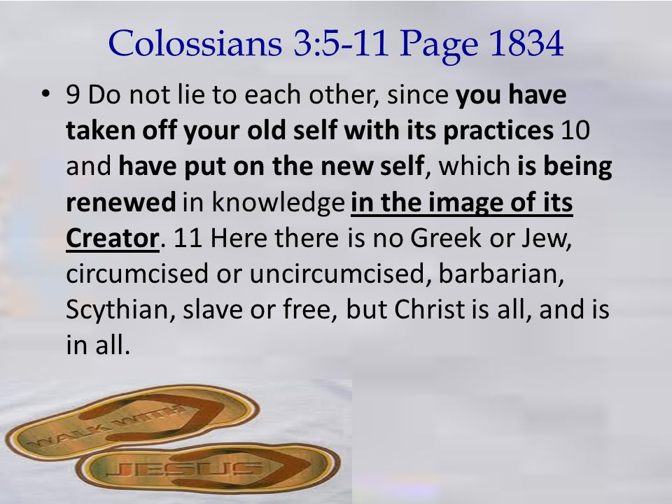 Colossians 3:5-11 Page 1834 9 Do not lie to each other, since you have taken off your old self with its practices 10 and have put on the new self, whi