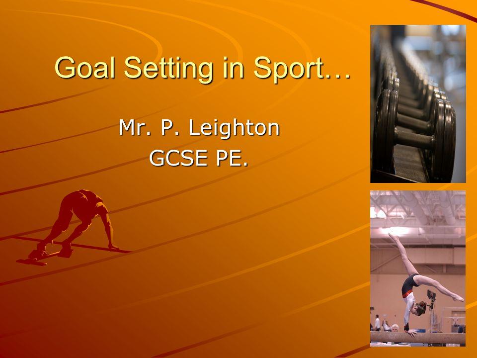 Goal Setting in Sport… Mr. P. Leighton GCSE PE.